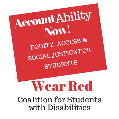 Image: Coalition for Students with Disabilities Logo: Red Background, Box tilted on side, with White letters in bold: AccountAbility Now! Equity, Access & Social Justice for Students. Under the box, in bold Red letters: Wear Red. That is the Coalition's color. Under this, in black bold letters are the words: Coalition for Students with Disabilities.